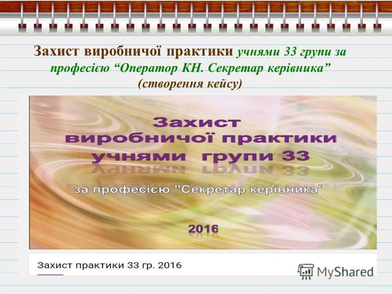 Захист виробничої практики учнями 33 групи за професією Оператор КН. Секретар керівника (створення кейсу)