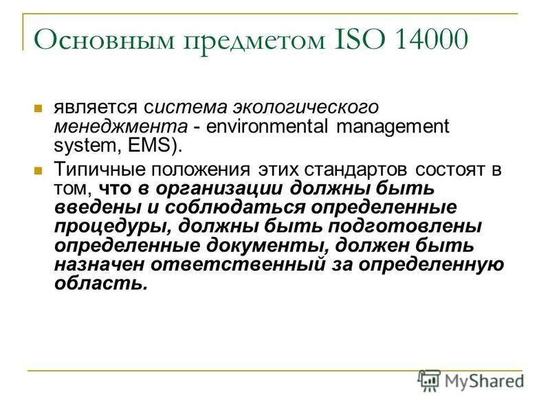 Основным предметом ISO 14000 является система экологического менеджмента - environmental management system, EMS). Типичные положения этих стандартов состоят в том, что в организации должны быть введены и соблюдаться определенные процедуры, должны быт