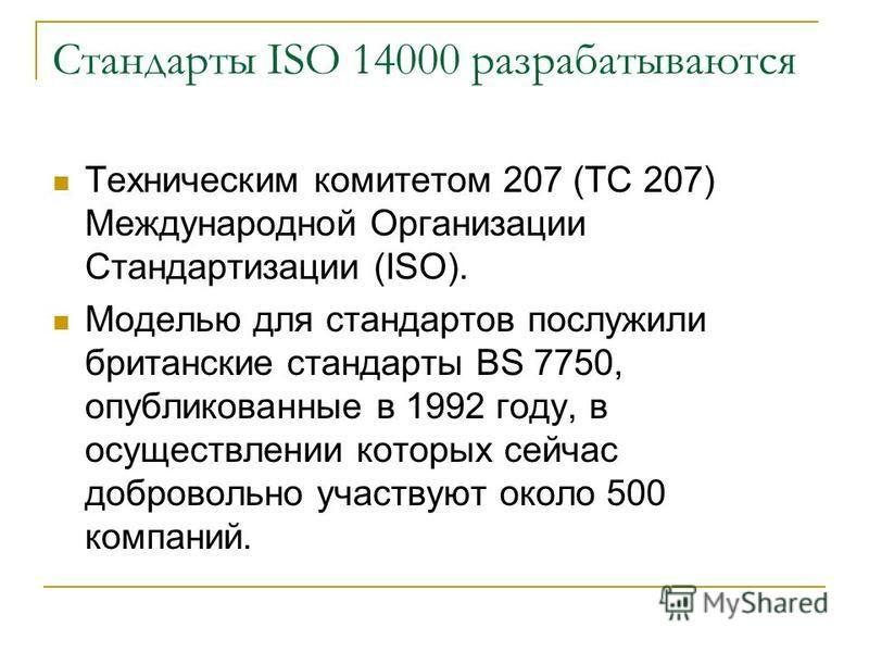 Стандарты ISO 14000 разрабатываются Техническим комитетом 207 (TC 207) Международной Организации Стандартизации (ISO). Моделью для стандартов послужили британские стандарты BS 7750, опубликованные в 1992 году, в осуществлении которых сейчас доброволь