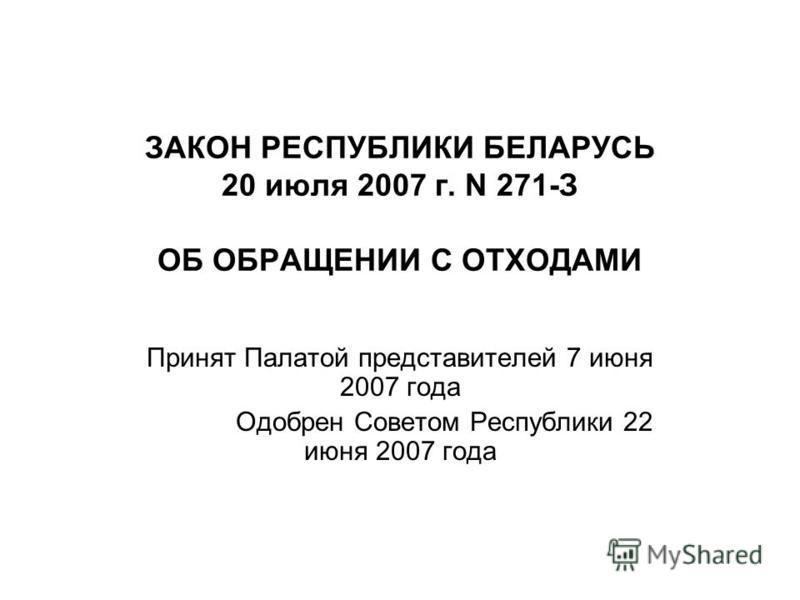ЗАКОН РЕСПУБЛИКИ БЕЛАРУСЬ 20 июля 2007 г. N 271-З ОБ ОБРАЩЕНИИ С ОТХОДАМИ Принят Палатой представителей 7 июня 2007 года Одобрен Советом Республики 22 июня 2007 года