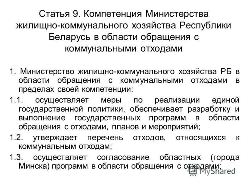 Статья 9. Компетенция Министерства жилищно-коммунального хозяйства Республики Беларусь в области обращения с коммунальными отходами 1. Министерство жилищно-коммунального хозяйства РБ в области обращения с коммунальными отходами в пределах своей компе