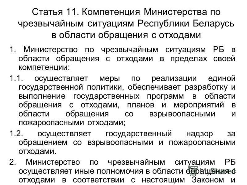 Статья 11. Компетенция Министерства по чрезвычайным ситуациям Республики Беларусь в области обращения с отходами 1. Министерство по чрезвычайным ситуациям РБ в области обращения с отходами в пределах своей компетенции: 1.1. осуществляет меры по реали