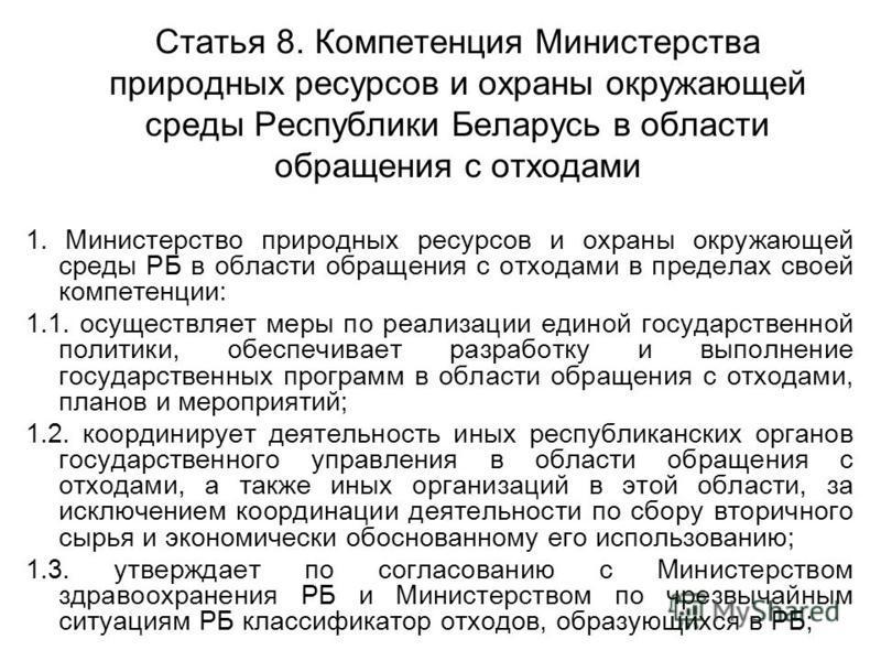 Статья 8. Компетенция Министерства природных ресурсов и охраны окружающей среды Республики Беларусь в области обращения с отходами 1. Министерство природных ресурсов и охраны окружающей среды РБ в области обращения с отходами в пределах своей компете