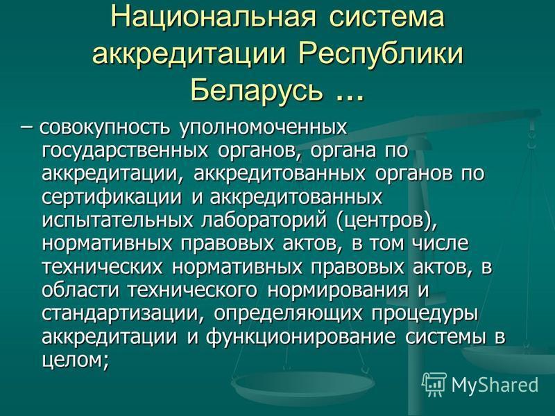 Национальная система аккредитации Республики Беларусь … – совокупность уполномоченных государственных органов, органа по аккредитации, аккредитованных органов по сертификации и аккредитованных испытательных лабораторий (центров), нормативных правовых