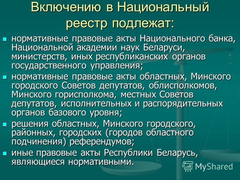 Включению в Национальный реестр подлежат: нормативные правовые акты Национального банка, Национальной академии наук Беларуси, министерств, иных республиканских органов государственного управления; нормативные правовые акты Национального банка, Национ