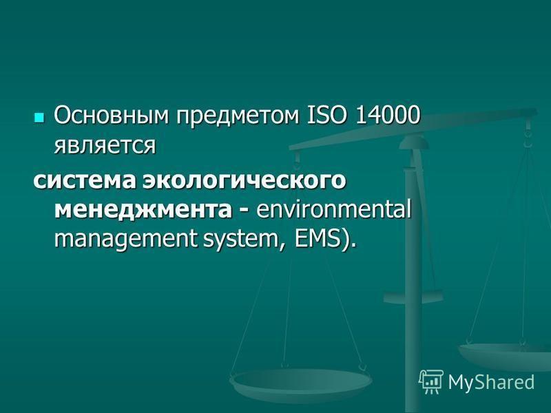 Основным предметом ISO 14000 является Основным предметом ISO 14000 является система экологического менеджмента - environmental management system, EMS).