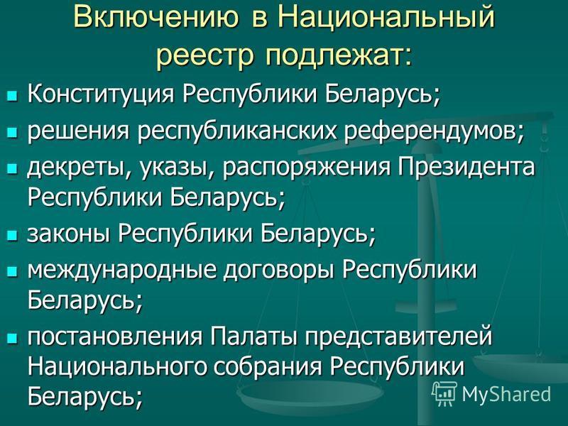 Включению в Национальный реестр подлежат: Конституция Республики Беларусь; Конституция Республики Беларусь; решения республиканских референдумов; решения республиканских референдумов; декреты, указы, распоряжения Президента Республики Беларусь; декре