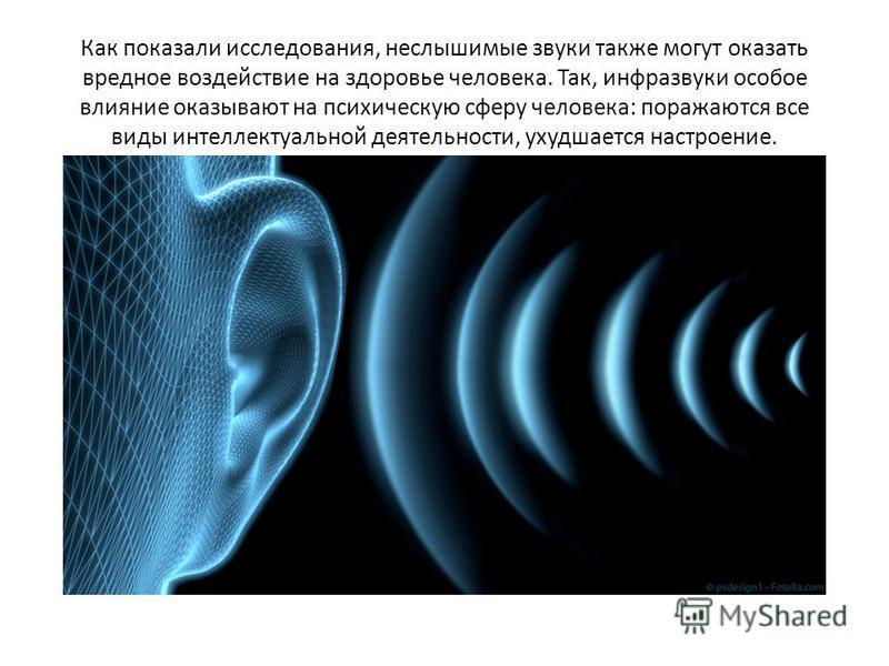 Как показали исследования, неслышимые звуки также могут оказать вредное воздействие на здоровье человека. Так, инфразвуки особое влияние оказывают на психическую сферу человека: поражаются все виды интеллектуальной деятельности, ухудшается настроение