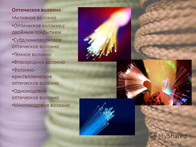 Оптическое волокно : Активное волокно Оптическое волокно с двойным покрытием Субдлинноволновое оптическое волокно Тёмное волокно Флюоридное волокно Фотонно- кристаллическое оптическое волокно Одномодовое оптическое волокно Многомодовое волокно