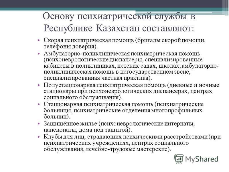 Основу психиатрической службы в Республике Казахстан составляют: Скорая психиатрическая помощь (бригады скорой помощи, телефоны доверия). Амбулаторно-поликлиническая психиатрическая помощь (психоневрологические диспансеры, специализированные кабинеты