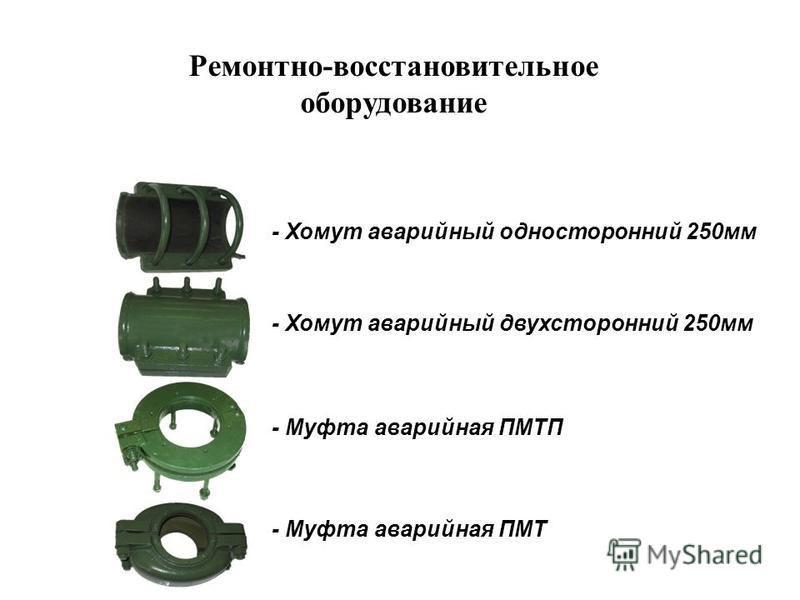 - Хомут аварийный односторонний 250 мм - Хомут аварийный двухсторонний 250 мм - Муфта аварийная ПМТП - Муфта аварийная ПМТ Ремонтно-восстановительное оборудование
