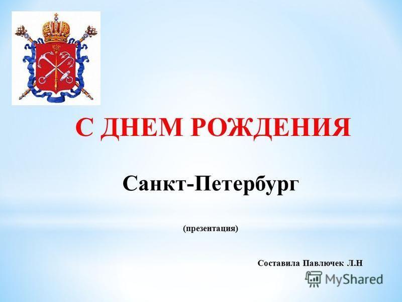 С ДНЕМ РОЖДЕНИЯ Санкт-Петербург (презентация) Составила Павлючек Л.Н
