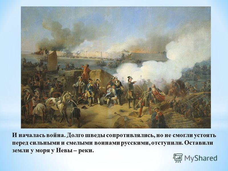 И началась война. Долго шведы сопротивлялись, но не смогли устоять перед сильными и смелыми воинами русскими, отступили. Оставили земли у моря у Невы – реки.