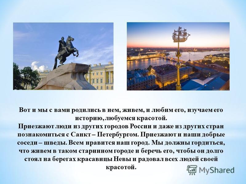 Вот и мы с вами родились в нем, живем, и любим его, изучаем его историю, любуемся красотой. Приезжают люди из других городов России и даже из других стран познакомиться с Санкт – Петербургом. Приезжают и наши добрые соседи – шведы. Всем нравится наш
