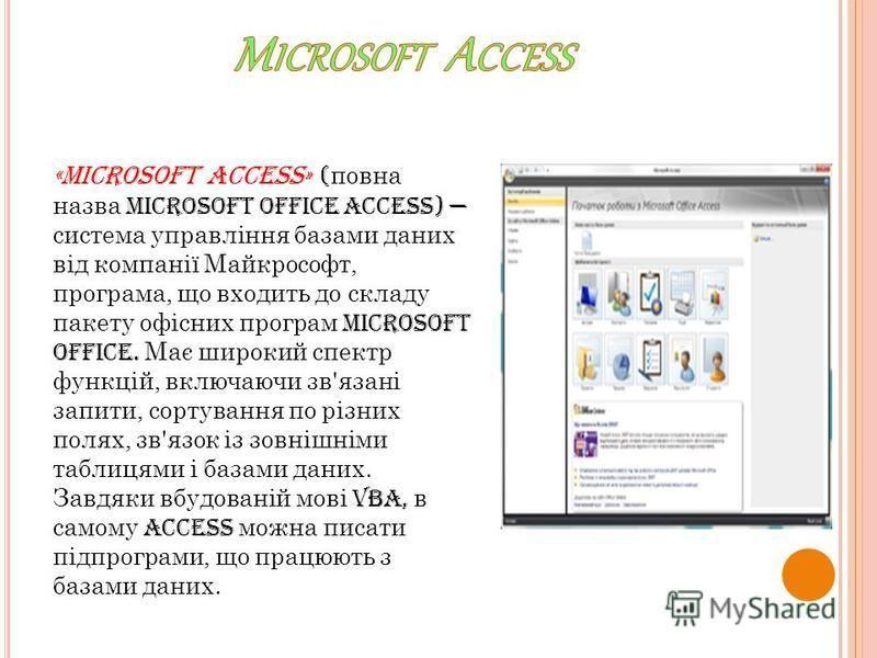 «Microsoft Access» ( повна назва Microsoft Office Access) система управління базами даних від компанії Майкрософт, програма, що входить до складу пакету офісних програм Microsoft Office. Має широкий спектр функцій, включаючи зв'язані запити, сортуван