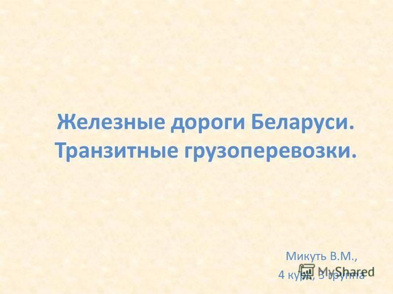 Железные дороги Беларуси. Транзитные грузоперевозки. Микуть В.М., 4 курс, 3 группа