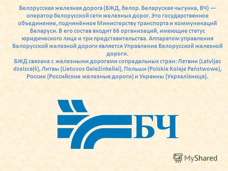 Белорусская железная дорога (БЖД, белов. Беларуская чыгунка, БЧ) оператор беловусской сети железных дорог. Это государственное объединение, подчинённое Министерству транспорта и коммуникаций Беларуси. В его состав входит 66 организаций, имеющие стату