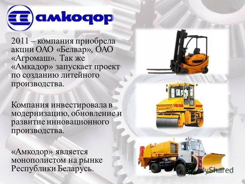 2011 – компания приобрела акции ОАО «Белвар», ОАО «Агромаш». Так же «Амкадор» запускает проект по созданию литейного производства. Компания инвестировала в модернизацию, обновление и развитие инновационного производства. «Амкодор» является монополист