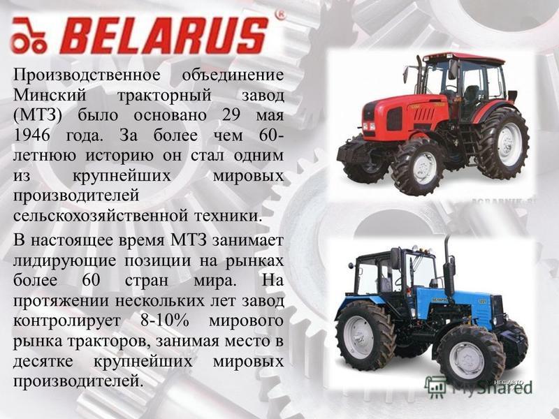 Производственное объединение Минский тракторный завод (МТЗ) было основано 29 мая 1946 года. За более чем 60- летнюю историю он стал одним из крупнейших мировых производителей сельскохозяйственной техники. В настоящее время МТЗ занимает лидирующие поз