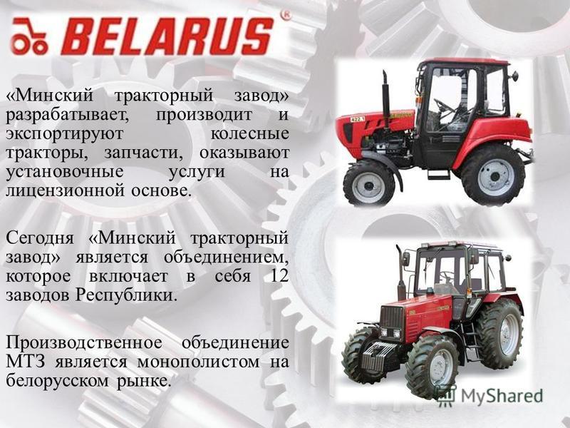 «Минский тракторный завод» разрабатывает, производит и экспортируют колесные тракторы, запчасти, оказывают установочные услуги на лицензионной основе. Сегодня «Минский тракторный завод» является объединением, которое включает в себя 12 заводов Респуб