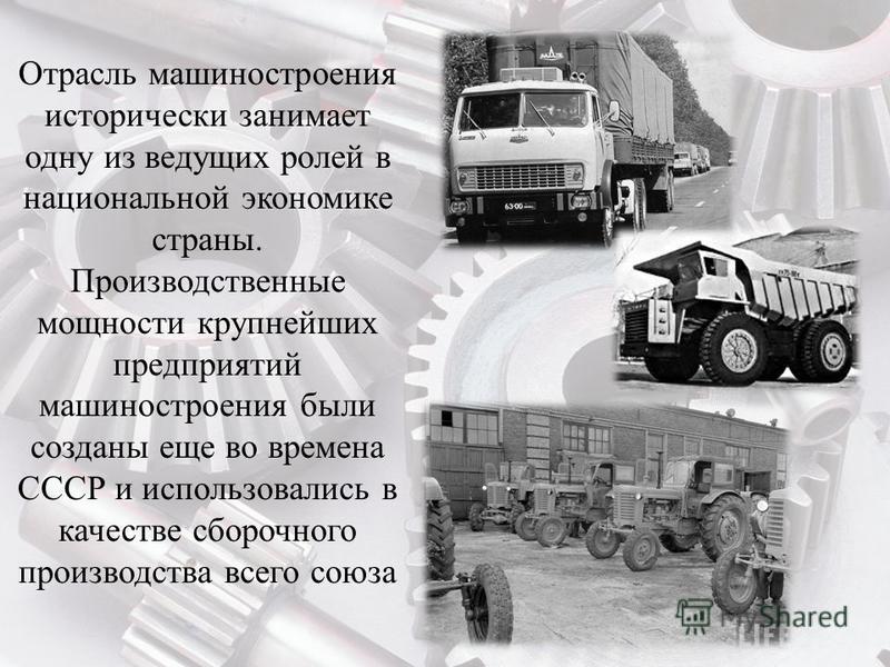 Отрасль машиностроения исторически занимает одну из ведущих ролей в национальной экономике страны. Производственные мощности крупнейших предприятий машиностроения были созданы еще во времена СССР и использовались в качестве сборочного производства вс