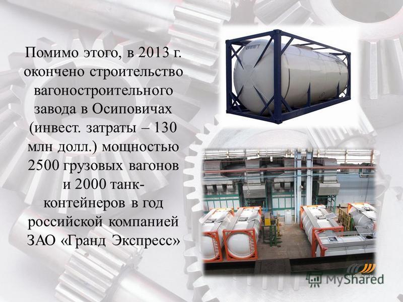 Помимо этого, в 2013 г. окончено строительство вагоностроительного завода в Осиповичах (инвест. затраты – 130 млн долл.) мощностью 2500 грузовых вагонов и 2000 танк- контейнеров в год российской компанией ЗАО «Гранд Экспресс»
