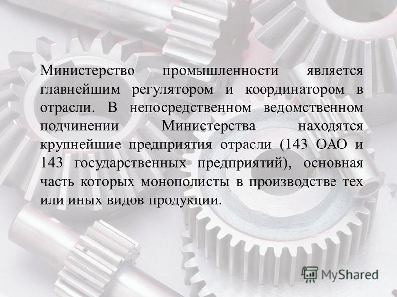 Министерство промышленности является главнейшим регулятором и координатором в отрасли. В непосредственном ведомственном подчинении Министерства находятся крупнейшие предприятия отрасли (143 ОАО и 143 государственных предприятий), основная часть котор