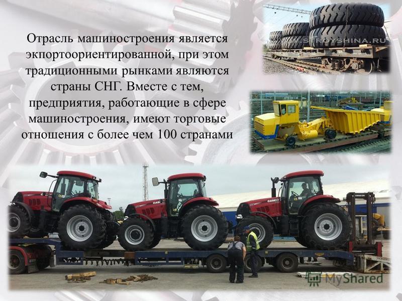 Отрасль машиностроения является экпортоориентированной, при этом традиционными рынками являются страны СНГ. Вместе с тем, предприятия, работающие в сфере машиностроения, имеют торговые отношения с более чем 100 странами