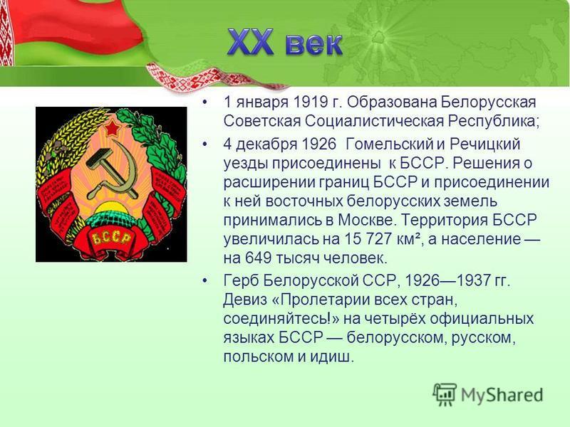 1 января 1919 г. Образована Белорусская Советская Социалистическая Республика; 4 декабря 1926 Гомельский и Речицкий уезды присоединены к БССР. Решения о расширении границ БССР и присоединении к ней восточных белорусских земель принимались в Москве. Т