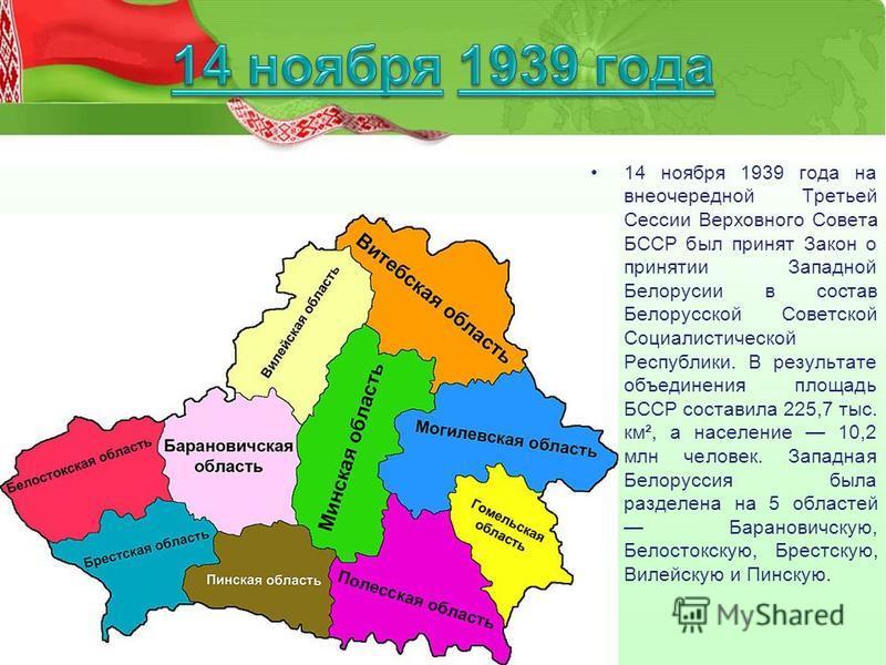 14 ноября 1939 года на внеочередной Третьей Сессии Верховного Совета БССР был принят Закон о принятии Западной Белорусии в состав Белорусской Советской Социалистической Республики. В результате объединения площадь БССР составила 225,7 тыс. км², а нас