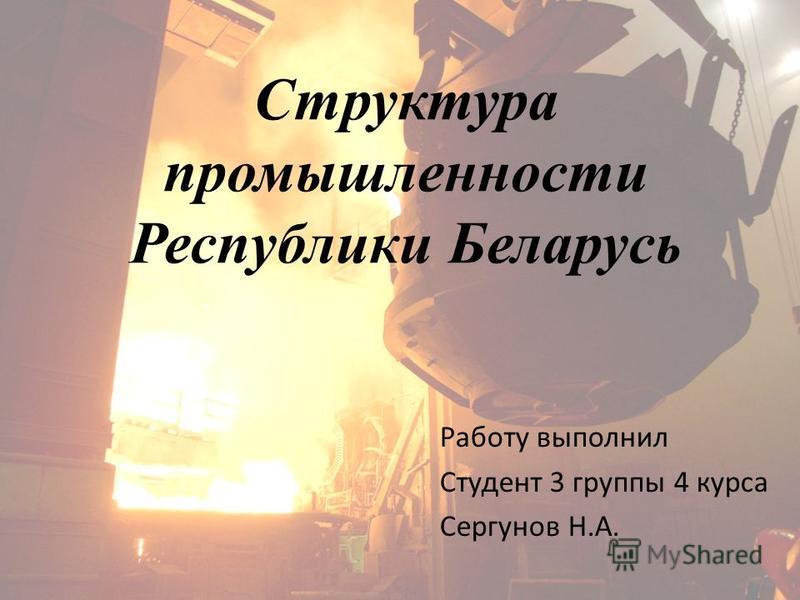 Структура промышленности Республики Беларусь Работу выполнил Студент 3 группы 4 курса Сергунов Н.А.