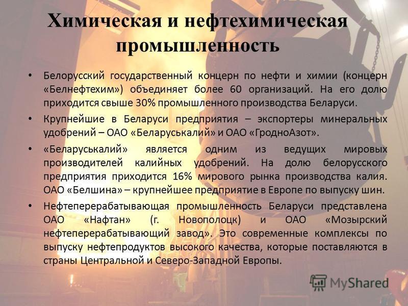 Белорусский государственный концерн по нефти и химии (концерн «Белнефтехим») объединяет более 60 организаций. На его долю приходится свыше 30% промышленного производства Беларуси. Крупнейшие в Беларуси предприятия – экспортеры минеральных удобрений –