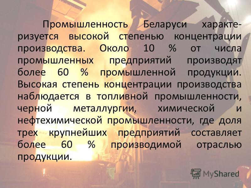 Промышленность Беларуси характеризуется высокой степенью концентрации производства. Около 10 % от числа промышленных предприятий производят более 60 % промышленной продукции. Высокая степень концентрации производства наблюдается в топливной промышлен