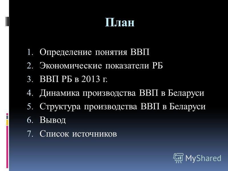 План 1. Определение понятия ВВП 2. Экономические показатели РБ 3. ВВП РБ в 2013 г. 4. Динамика производства ВВП в Беларуси 5. Структура производства ВВП в Беларуси 6. Вывод 7. Список источников