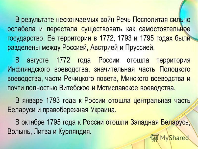В результате нескончаемых войн Речь Посполитая сильно ослабела и перестала существовать как самостоятельное государство. Ее территории в 1772, 1793 и 1795 годах были разделены между Россией, Австрией и Пруссией. В августе 1772 года России отошла терр