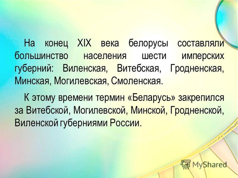 На конец XIX века белорусы составляли большинство населения шести имперских губерний: Виленская, Витебская, Гродненская, Минская, Могилевская, Смоленская. К этому времени термин «Беларусь» закрепился за Витебской, Могилевской, Минской, Гродненской, В