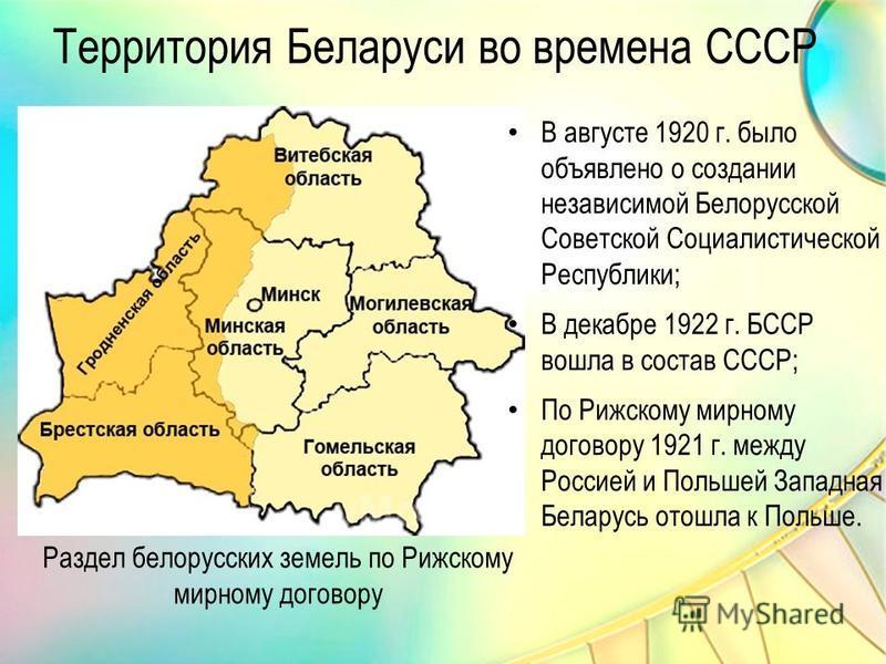 Раздел белорусских земель по Рижскому мирному договору Территория Беларуси во времена СССР В августе 1920 г. было объявлено о создании независимой Белорусской Советской Социалистической Республики; В декабре 1922 г. БССР вошла в состав СССР; По Рижск
