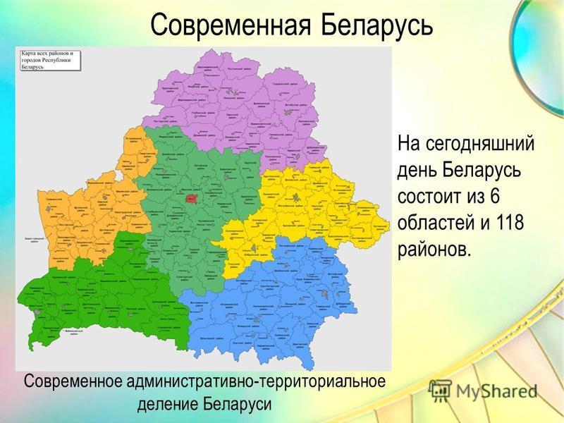 Современное административно-территориальное деление Беларуси Современная Беларусь На сегодняшний день Беларусь состоит из 6 областей и 118 районов.