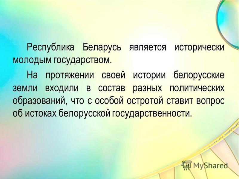 Республика Беларусь является исторически молодым государством. На протяжении своей истории белорусские земли входили в состав разных политических образований, что с особой остротой ставит вопрос об истоках белорусской государственности.