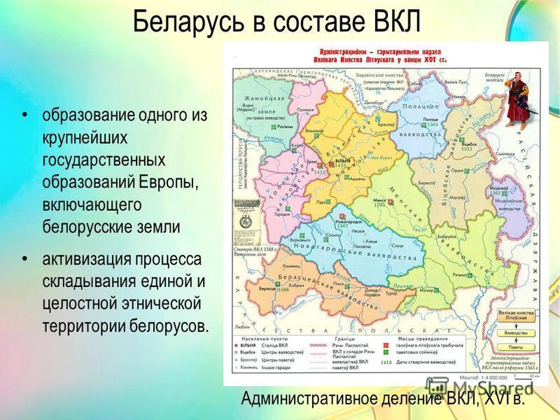 Административное деление ВКЛ, XVI в. Беларусь в составе ВКЛ образование одного из крупнейших государственных образований Европы, включающего белорусские земли активизация процесса складывания единой и целостной этнической территории белорусов.