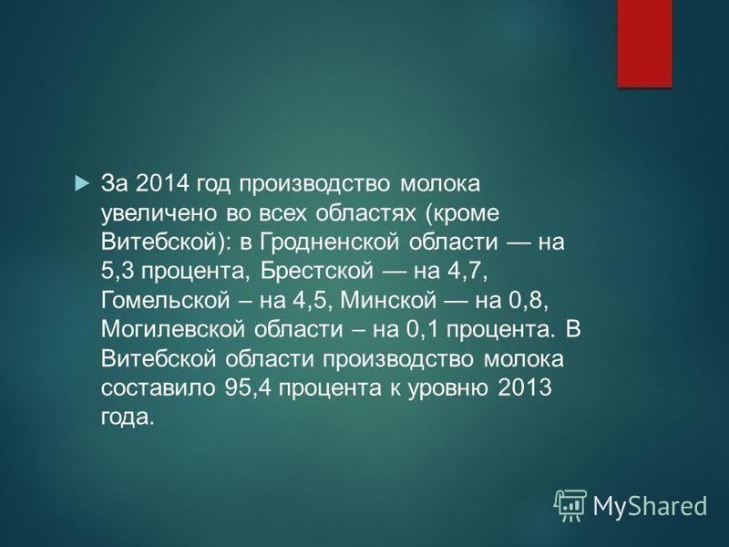 За 2014 год производство молока увеличено во всех областях (кроме Витебской): в Гродненской области на 5,3 процента, Брестской на 4,7, Гомельской – на 4,5, Минской на 0,8, Могилевской области – на 0,1 процента. В Витебской области производство молока