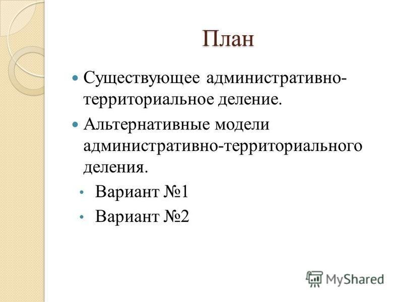 План Существующее административно- территориальное деление. Альтернативные модели административно-территориального деления. Вариант 1 Вариант 2