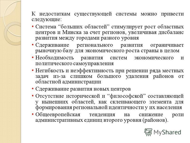К недостаткам существующей системы можно привести следующие: Система больших областей стимулирует рост областных центров и Минска за счет регионов, увеличивая дисбаланс развития между городами разного уровня Сдерживание регионального развития огранич