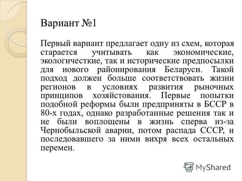 Вариант 1 Первый вариант предлагает одну из схем, которая старается учитывать как экономические, экологичесткие, так и исторические предпосылки для нового районирования Беларуси. Такой подход должен больше соответствовать жизни регионов в условиях ра