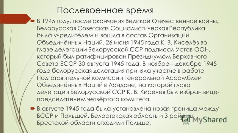 Послевоенное время В 1945 году, после окончания Великой Отечественной войны, Белорусская Советская Социалистическая Республика была учредителем и вошла в состав Организации Объединённых Наций. 26 июня 1945 года К. В. Киселёв во главе делегации Белору