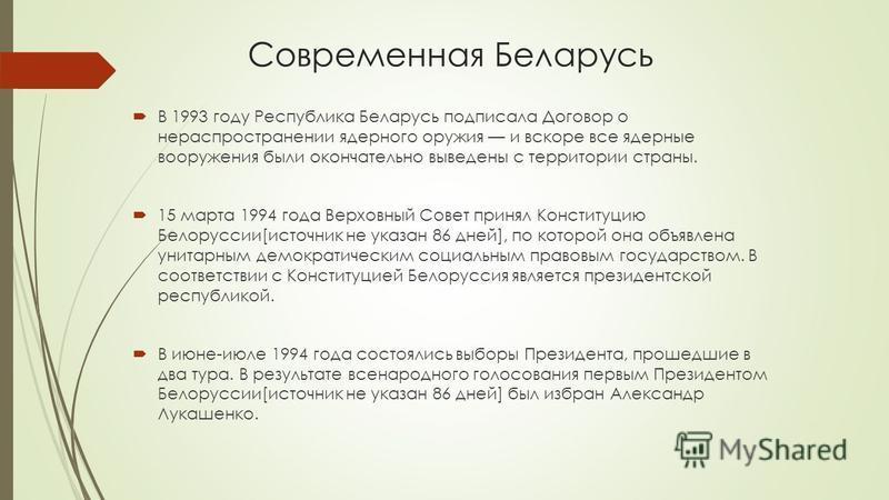 Современная Беларусь В 1993 году Республика Беларусь подписала Договор о нераспространении ядерного оружия и вскоре все ядерные вооружения были окончательно выведены с территории страны. 15 марта 1994 года Верховный Совет принял Конституцию Белорусси