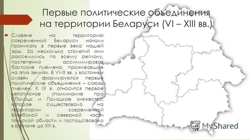 Первые политические объединения на территории Беларуси (VI – XIII вв.) Славяне на территорию современной Беларуси начали проникать в первые века нашей эры. За несколько столетий они расселились по всему региону, постепенно ассимилировав балтские плем