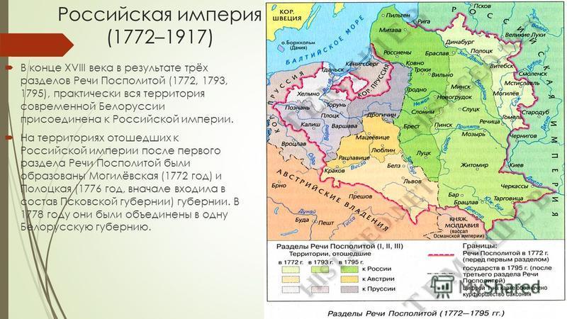 Российская империя (1772–1917) В конце XVIII века в результате трёх разделов Речи Посполитой (1772, 1793, 1795), практически вся территория современной Белоруссии присоединена к Российской империи. На территориях отошедших к Российской империи после