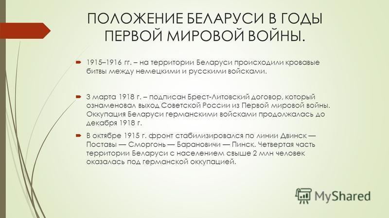 ПОЛОЖЕНИЕ БЕЛАРУСИ В ГОДЫ ПЕРВОЙ МИРОВОЙ ВОЙНЫ. 1915–1916 гг. – на территории Беларуси происходили кровавые битвы между немецкими и русскими войсками. 3 марта 1918 г. – подписан Брест-Литовский договор, который ознаменовал выход Советской России из П
