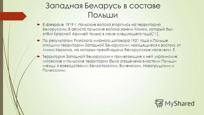 Западная Беларусь в составе Польши В феврале 1919 г. польские войска вторглись на территорию Белоруссии. 8 августа польские войска заняли Минск, который был отбит Красной Армией только в июле следующего года[11]. По результатам Рижского мирного догов
